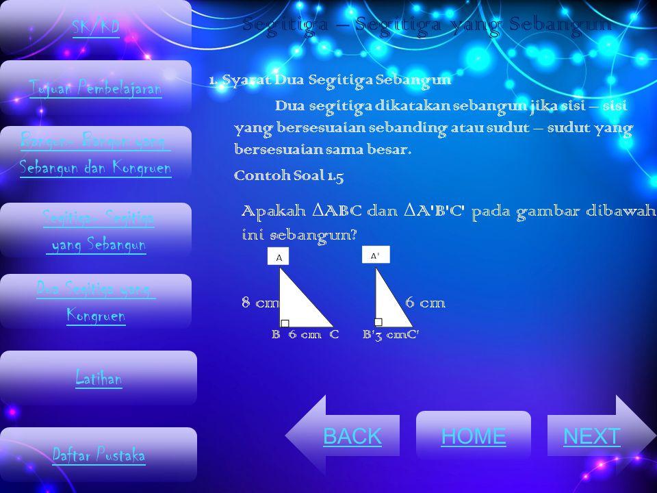 1. Syarat Dua Segitiga Sebangun Dua segitiga dikatakan sebangun jika sisi – sisi yang bersesuaian sebanding atau sudut – sudut yang bersesuaian sama b