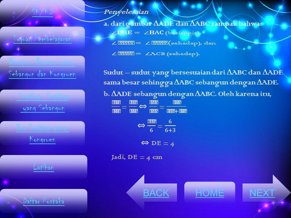 Penyelesaian a. dari gambar Δ ADE dan Δ ABC tampak bahwa: Sudut – sudut yang bersesuaian dari Δ ABC dan Δ ADE sama besar sehingga Δ ABC sebangun denga