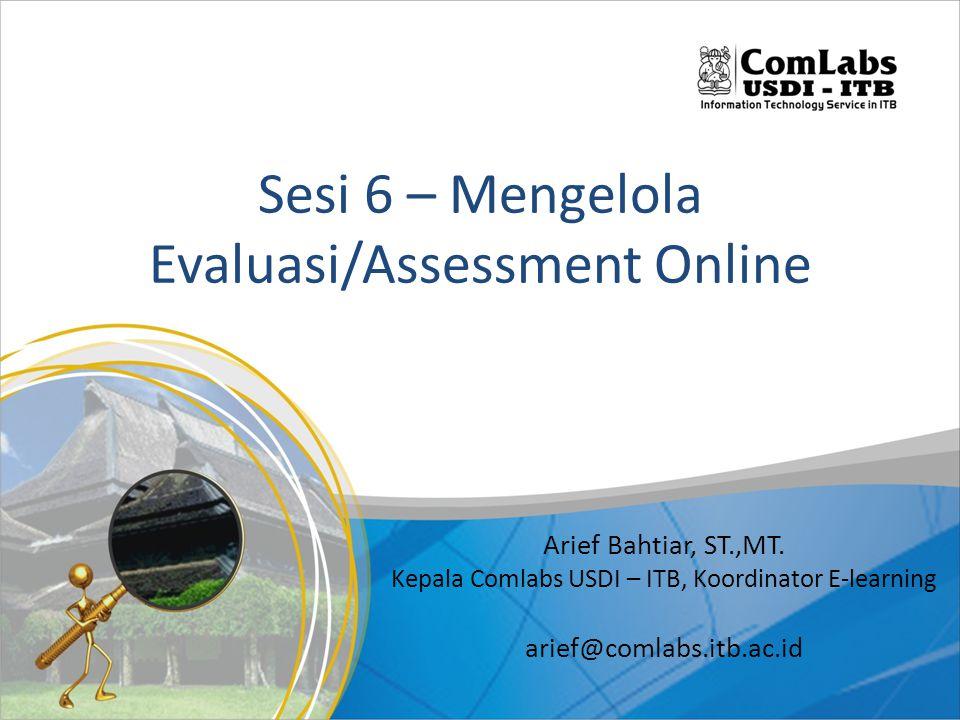 Sesi 6 – Mengelola Evaluasi/Assessment Online Arief Bahtiar, ST.,MT. Kepala Comlabs USDI – ITB, Koordinator E-learning arief@comlabs.itb.ac.id