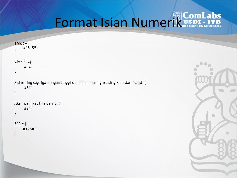 Format Isian Numerik 100/2={ #45..55# } Akar 25={ #5# } Sisi miring segitiga dengan tinggi dan lebar masing-masing 3cm dan 4cmd={ #5# } Akar pangkat t
