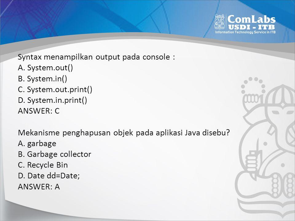 Syntax menampilkan output pada console : A. System.out() B. System.in() C. System.out.print() D. System.in.print() ANSWER: C Mekanisme penghapusan obj