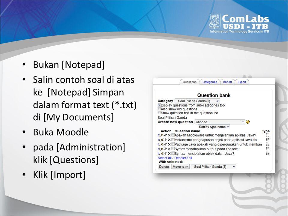 Bukan [Notepad] Salin contoh soal di atas ke [Notepad] Simpan dalam format text (*.txt) di [My Documents] Buka Moodle pada [Administration] klik [Ques