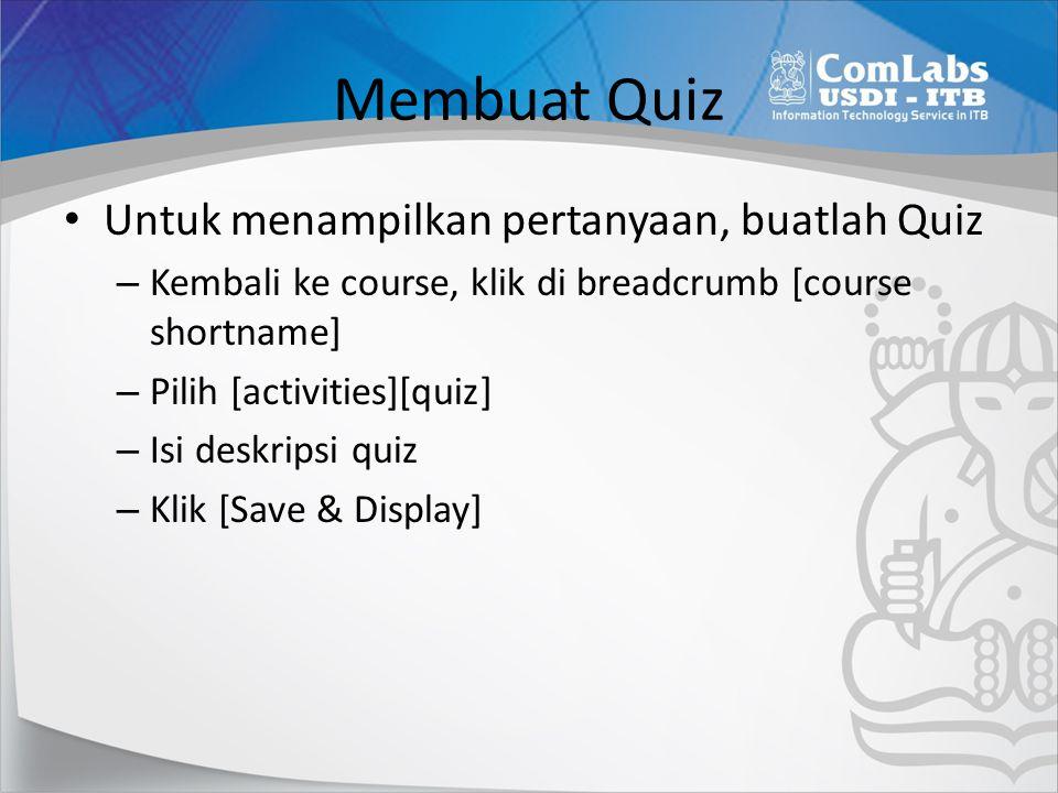 Membuat Quiz Untuk menampilkan pertanyaan, buatlah Quiz – Kembali ke course, klik di breadcrumb [course shortname] – Pilih [activities][quiz] – Isi de