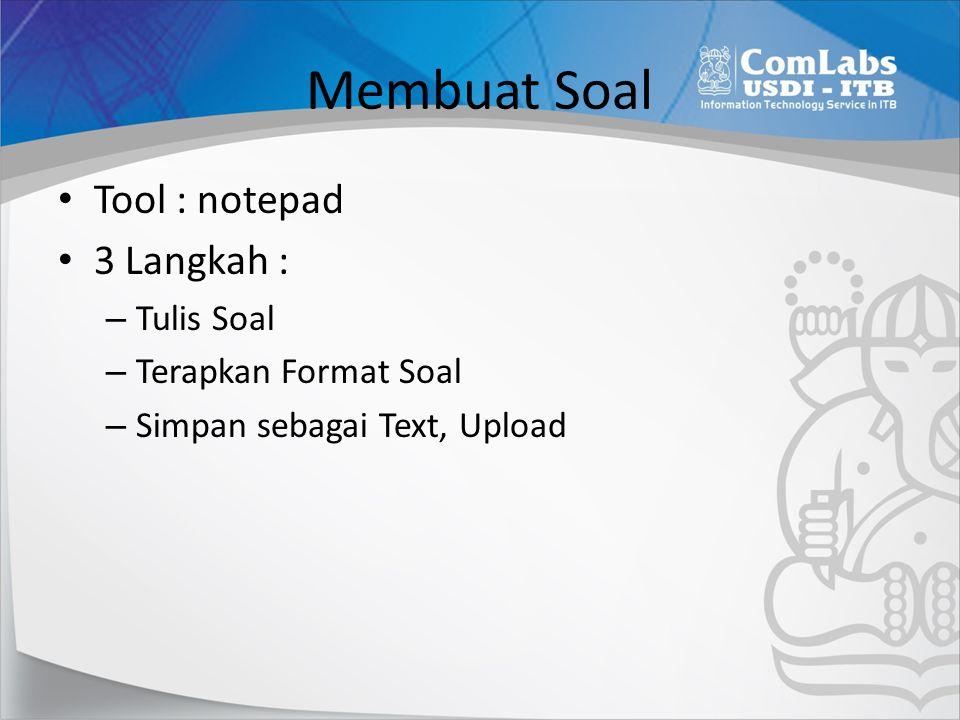 Membuat Soal Tool : notepad 3 Langkah : – Tulis Soal – Terapkan Format Soal – Simpan sebagai Text, Upload