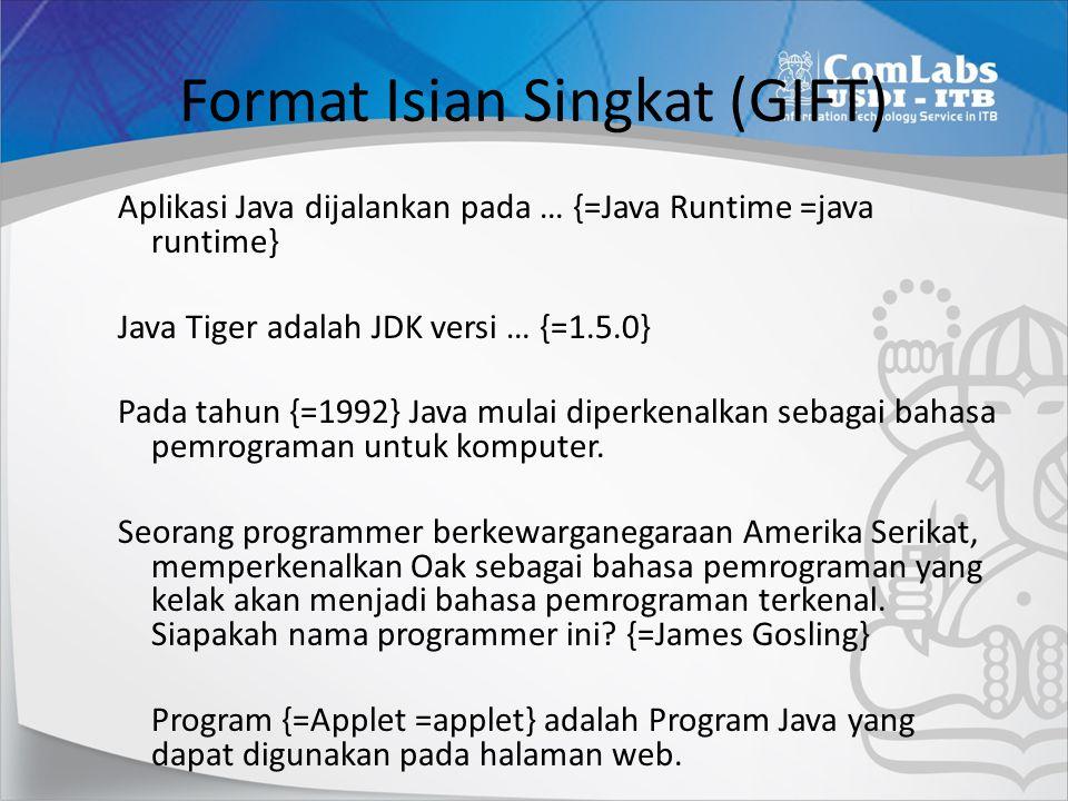 Format Isian Singkat (GIFT) Aplikasi Java dijalankan pada … {=Java Runtime =java runtime} Java Tiger adalah JDK versi … {=1.5.0} Pada tahun {=1992} Ja