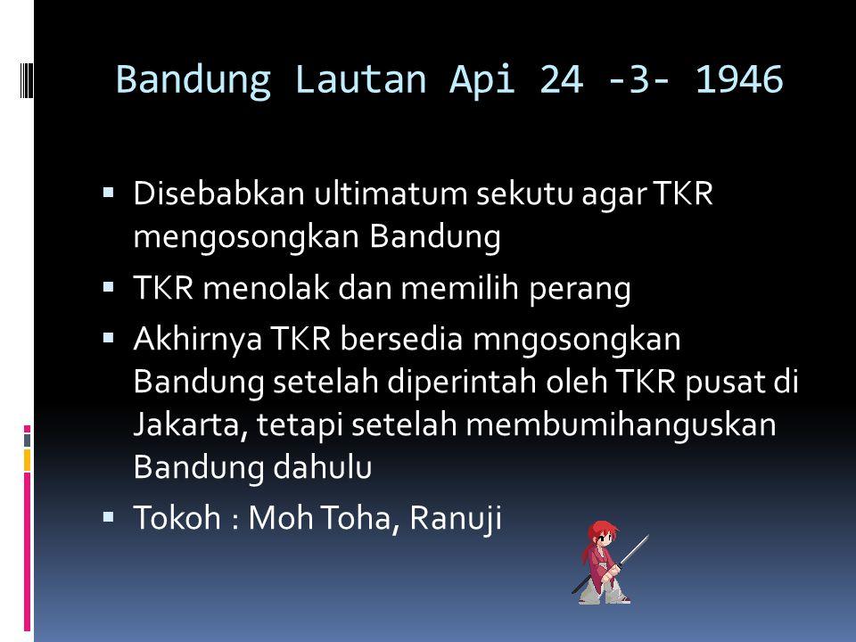 Bandung Lautan Api 24 -3- 1946  Disebabkan ultimatum sekutu agar TKR mengosongkan Bandung  TKR menolak dan memilih perang  Akhirnya TKR bersedia mn