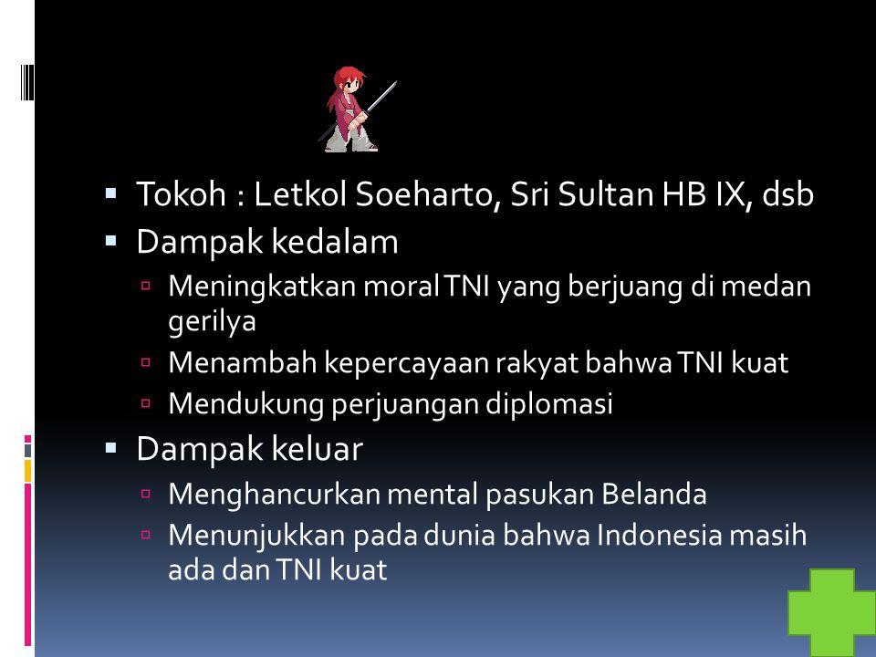 Tokoh : Letkol Soeharto, Sri Sultan HB IX, dsb  Dampak kedalam  Meningkatkan moral TNI yang berjuang di medan gerilya  Menambah kepercayaan rakya