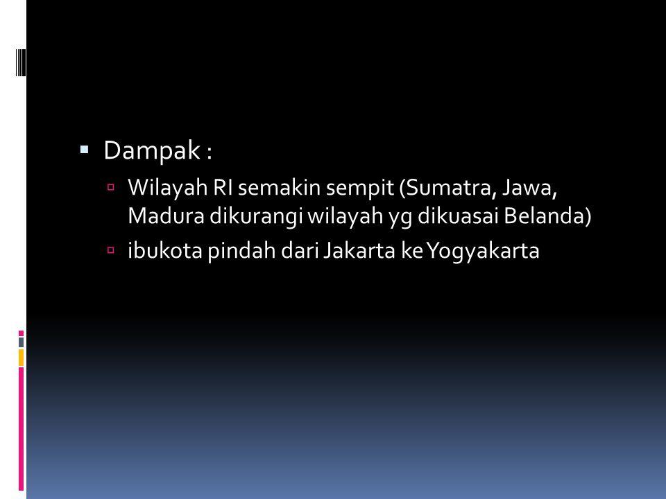  Dampak :  Wilayah RI semakin sempit (Sumatra, Jawa, Madura dikurangi wilayah yg dikuasai Belanda)  ibukota pindah dari Jakarta ke Yogyakarta