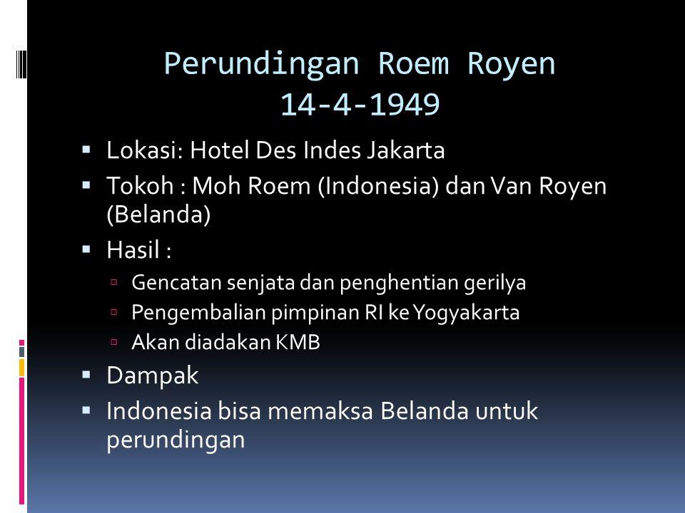 Perundingan Roem Royen 14-4-1949  Lokasi: Hotel Des Indes Jakarta  Tokoh : Moh Roem (Indonesia) dan Van Royen (Belanda)  Hasil :  Gencatan senjata