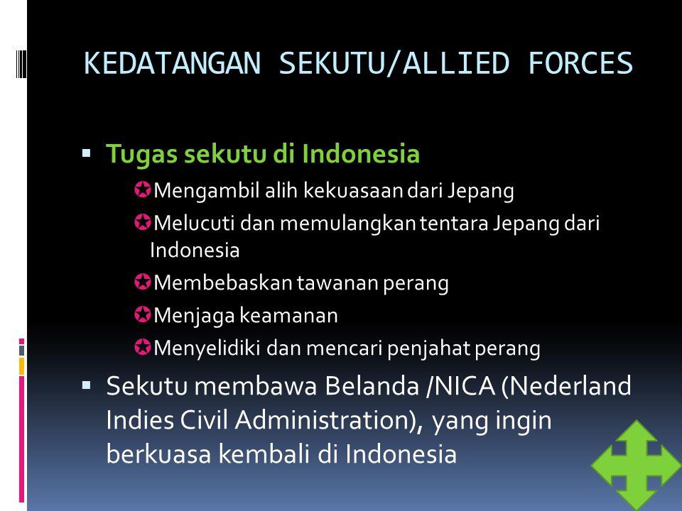KEDATANGAN SEKUTU/ALLIED FORCES  Tugas sekutu di Indonesia  Mengambil alih kekuasaan dari Jepang  Melucuti dan memulangkan tentara Jepang dari Indo