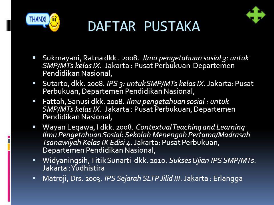 DAFTAR PUSTAKA  Sukmayani, Ratna dkk. 2008. Ilmu pengetahuan sosial 3: untuk SMP/MTs kelas IX. Jakarta : Pusat Perbukuan-Departemen Pendidikan Nasion