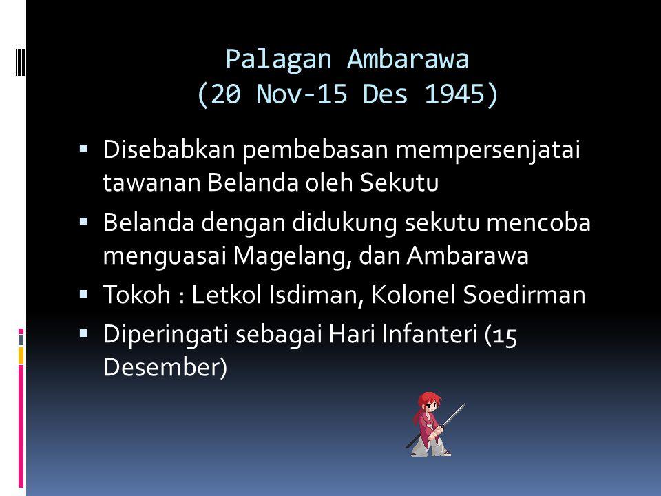 Palagan Ambarawa (20 Nov-15 Des 1945)  Disebabkan pembebasan mempersenjatai tawanan Belanda oleh Sekutu  Belanda dengan didukung sekutu mencoba meng