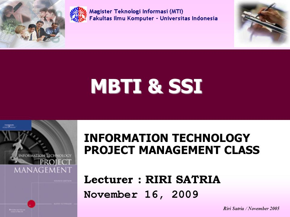 Riri Satria / November 2005 MBTI & SSI INFORMATION TECHNOLOGY PROJECT MANAGEMENT CLASS Lecturer : RIRI SATRIA November 16, 2009
