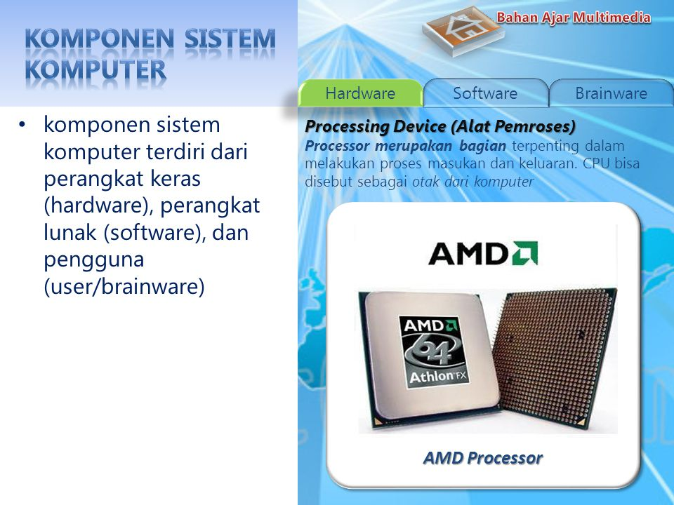 Intel Processor komponen sistem komputer terdiri dari perangkat keras (hardware), perangkat lunak (software), dan pengguna (user/brainware) Processing Device (Alat Pemroses) Processor merupakan bagian terpenting dalam melakukan proses masukan dan keluaran.