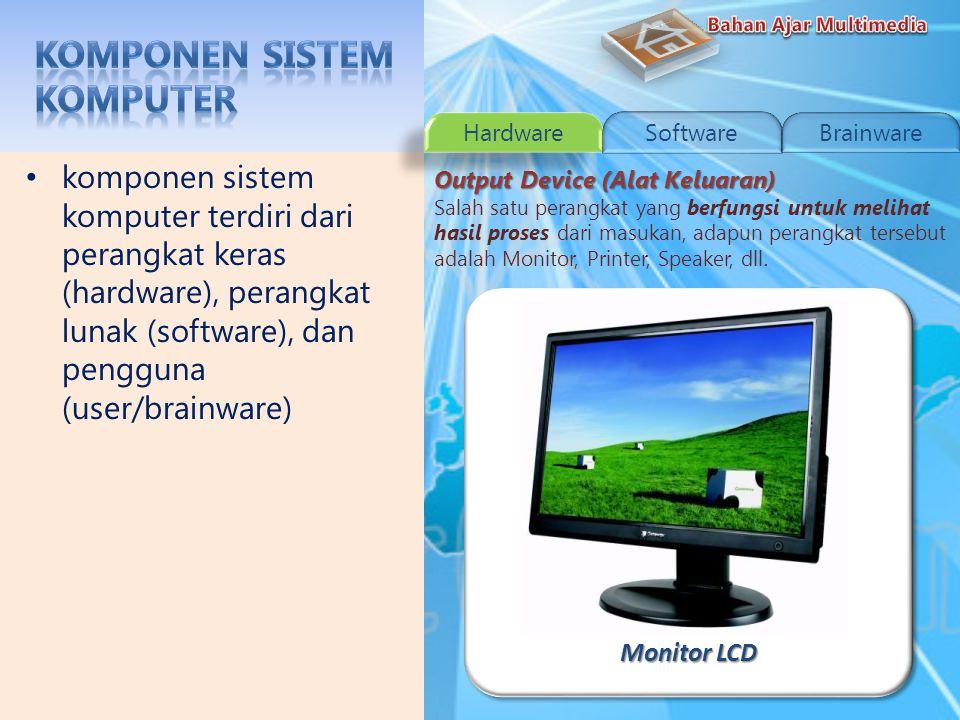 Monitor CRT komponen sistem komputer terdiri dari perangkat keras (hardware), perangkat lunak (software), dan pengguna (user/brainware) Output Device (Alat Keluaran) Salah satu perangkat yang berfungsi untuk melihat hasil proses dari masukan, adapun perangkat tersebut adalah Monitor, Printer, Speaker, dll.
