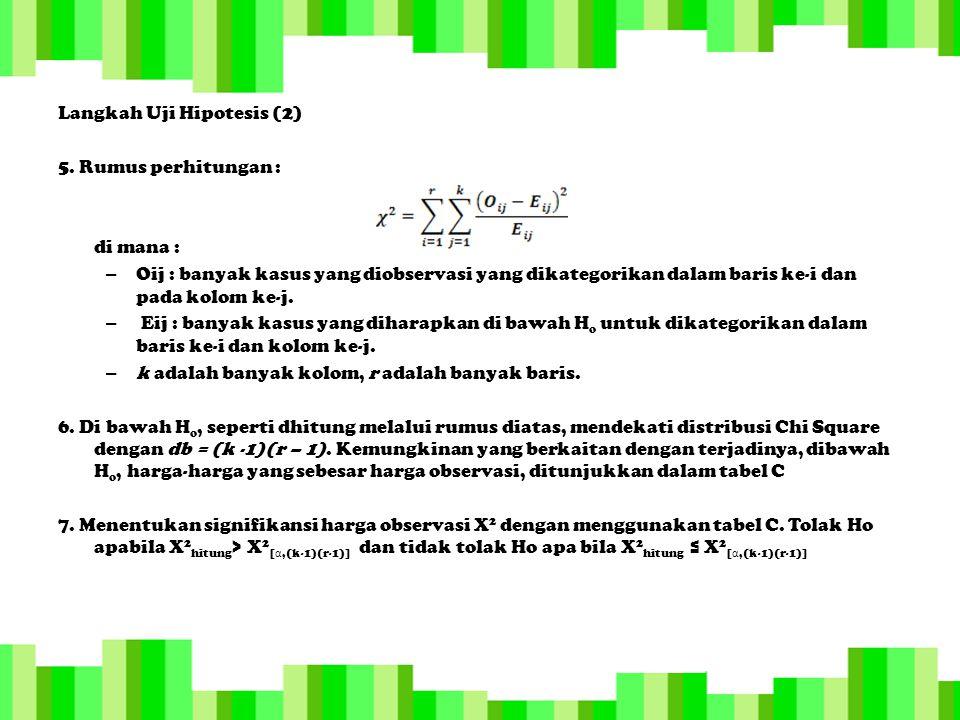 Langkah Uji Hipotesis (2) 5. Rumus perhitungan : di mana : – Oij : banyak kasus yang diobservasi yang dikategorikan dalam baris ke-i dan pada kolom ke