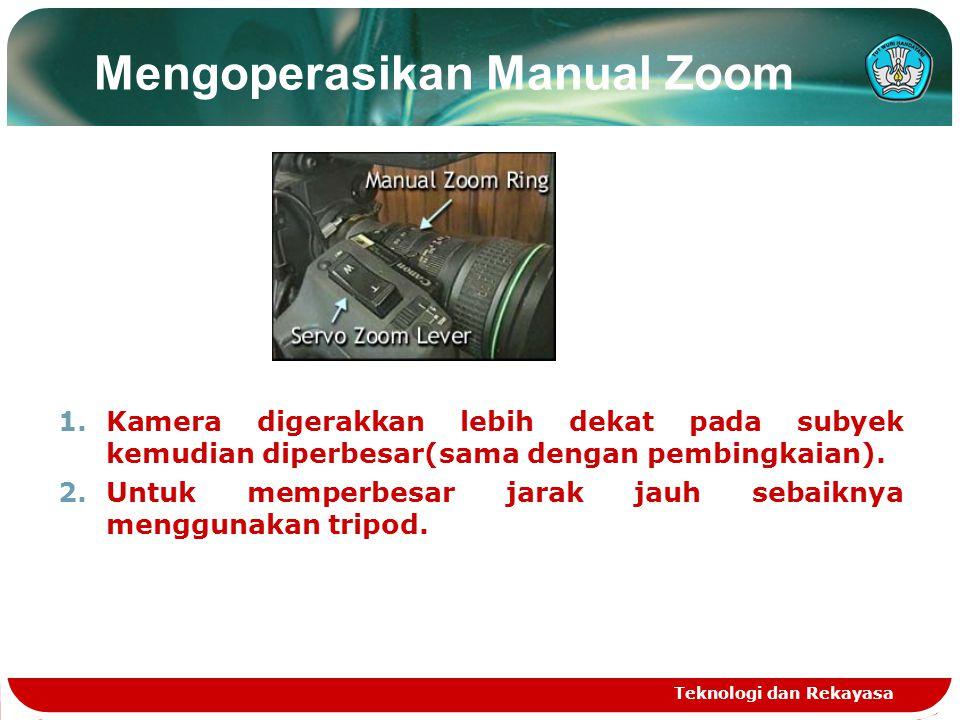 Teknologi dan Rekayasa Mengoperasikan Manual Zoom 1.Kamera digerakkan lebih dekat pada subyek kemudian diperbesar(sama dengan pembingkaian). 2.Untuk m