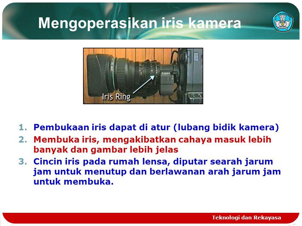 Mengoperasikan iris kamera 1.Pembukaan iris dapat di atur (lubang bidik kamera) 2.Membuka iris, mengakibatkan cahaya masuk lebih banyak dan gambar leb