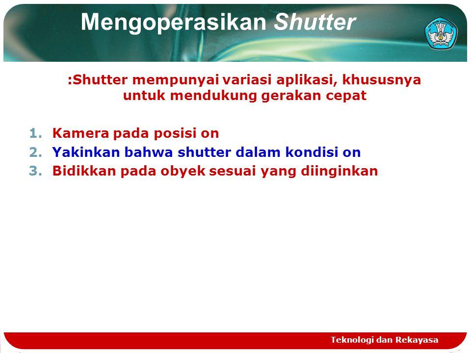 Mengoperasikan Shutter :Shutter mempunyai variasi aplikasi, khususnya untuk mendukung gerakan cepat 1.Kamera pada posisi on 2.Yakinkan bahwa shutter d