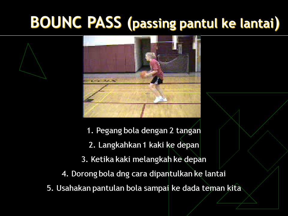 BOUNC PASS ( passing pantul ke lantai ) 1. Pegang bola dengan 2 tangan 2. Langkahkan 1 kaki ke depan 3. Ketika kaki melangkah ke depan 4. Dorong bola