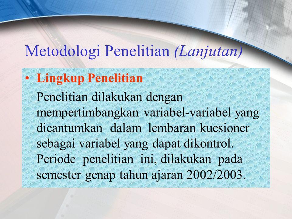 Metodologi Penelitian (Lanjutan) Lingkup Penelitian Penelitian dilakukan dengan mempertimbangkan variabel-variabel yang dicantumkan dalam lembaran kuesioner sebagai variabel yang dapat dikontrol.