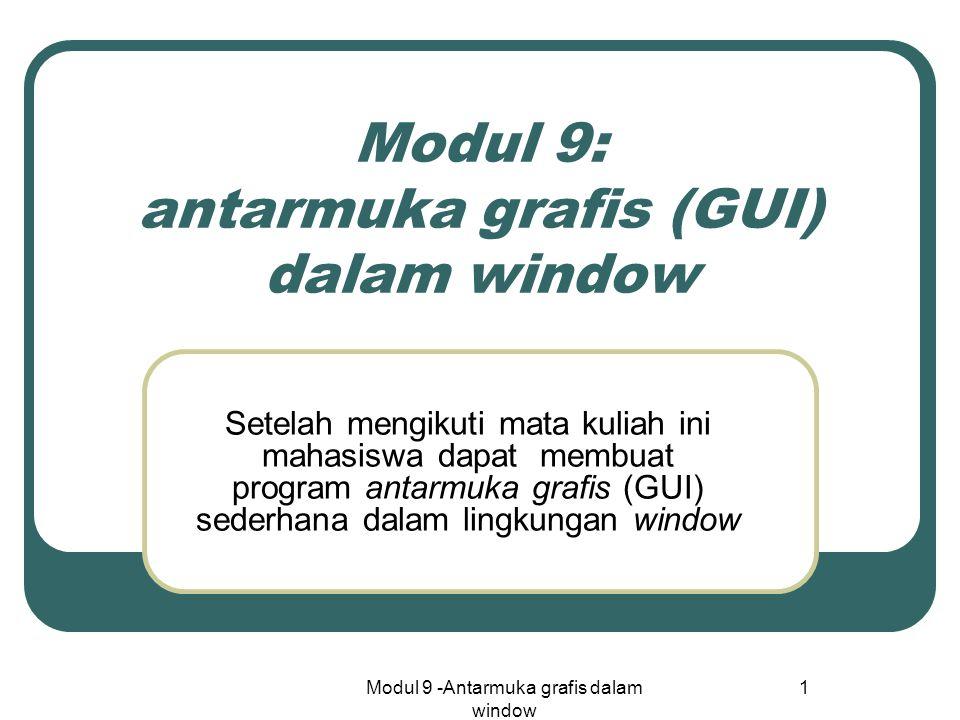Modul 9 -Antarmuka grafis dalam window 1 Modul 9: antarmuka grafis (GUI) dalam window Setelah mengikuti mata kuliah ini mahasiswa dapat membuat program antarmuka grafis (GUI) sederhana dalam lingkungan window
