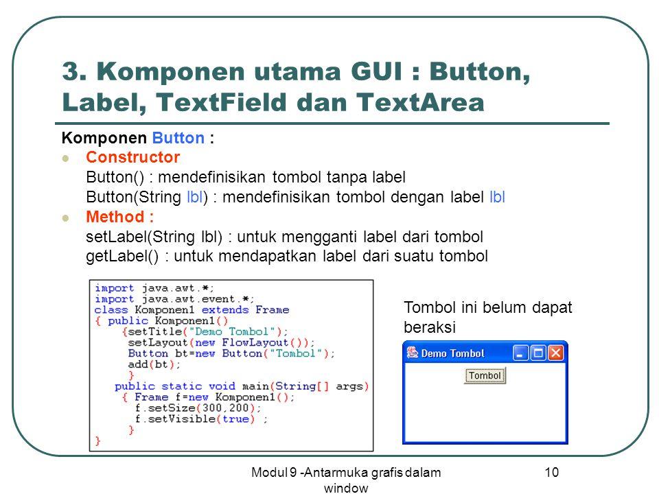 Modul 9 -Antarmuka grafis dalam window 10 3. Komponen utama GUI : Button, Label, TextField dan TextArea Komponen Button : Constructor Button() : mende