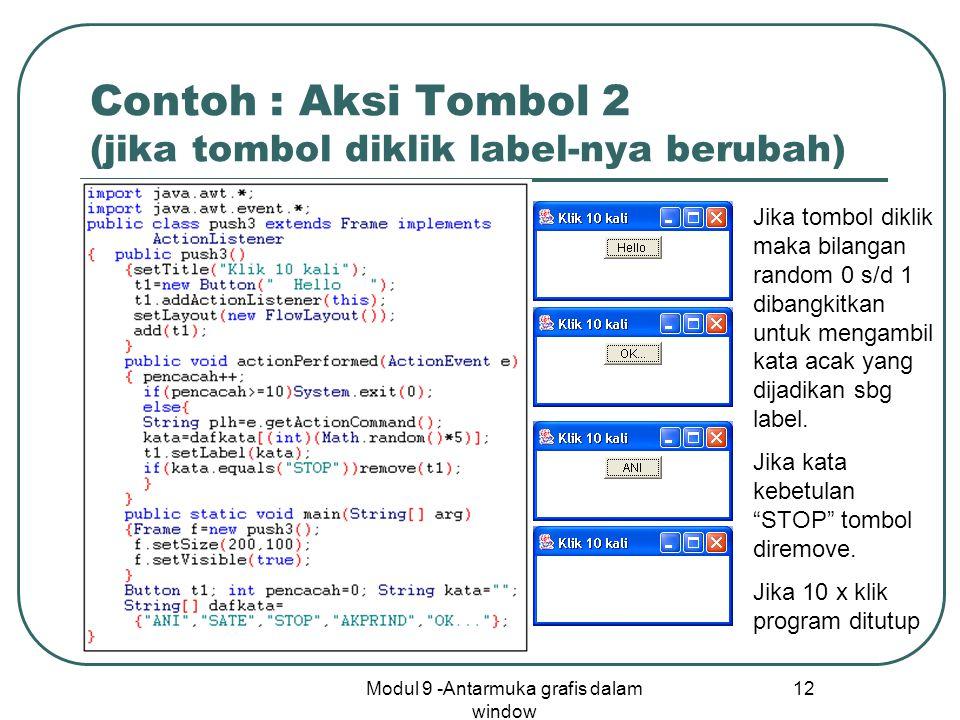 Modul 9 -Antarmuka grafis dalam window 12 Contoh : Aksi Tombol 2 (jika tombol diklik label-nya berubah) Jika tombol diklik maka bilangan random 0 s/d