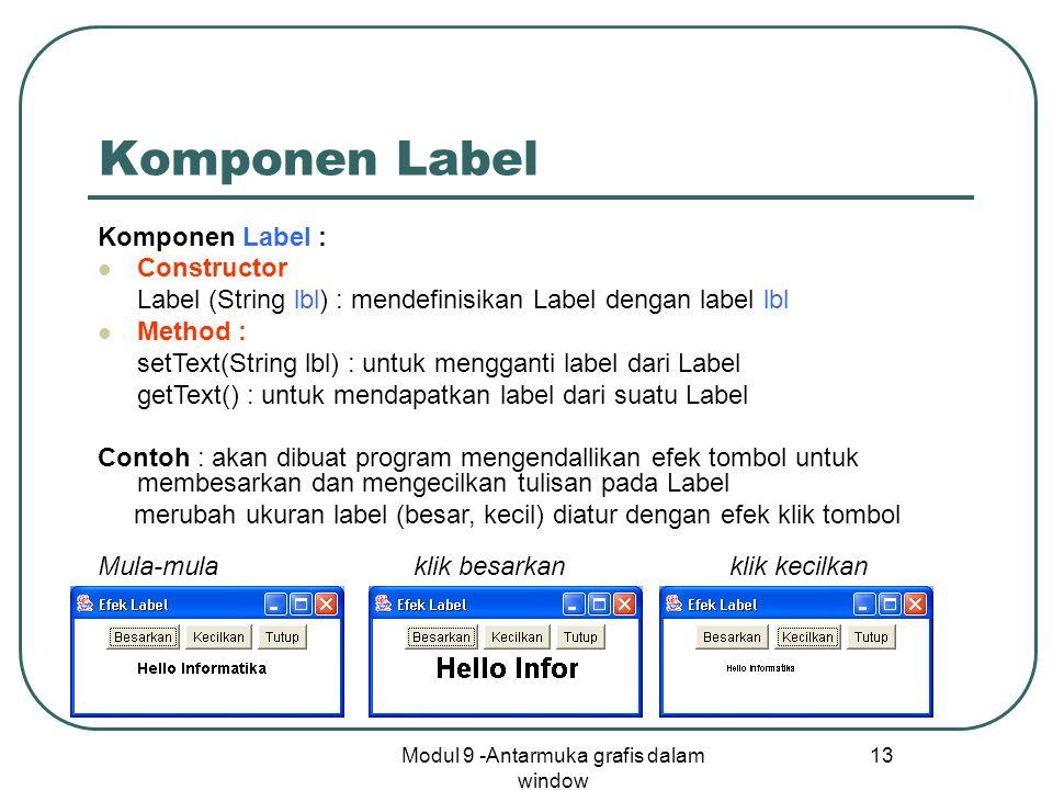 Modul 9 -Antarmuka grafis dalam window 13 Komponen Label Komponen Label : Constructor Label (String lbl) : mendefinisikan Label dengan label lbl Metho