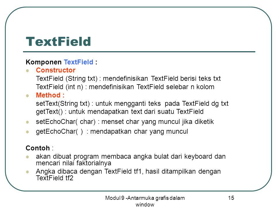 Modul 9 -Antarmuka grafis dalam window 15 TextField Komponen TextField : Constructor TextField (String txt) : mendefinisikan TextField berisi teks txt TextField (int n) : mendefinisikan TextField selebar n kolom Method : setText(String txt) : untuk mengganti teks pada TextField dg txt getText() : untuk mendapatkan text dari suatu TextField setEchoChar( char) : menset char yang muncul jika diketik getEchoChar( ) : mendapatkan char yang muncul Contoh : akan dibuat program membaca angka bulat dari keyboard dan mencari nilai faktorialnya Angka dibaca dengan TextField tf1, hasil ditampilkan dengan TextField tf2