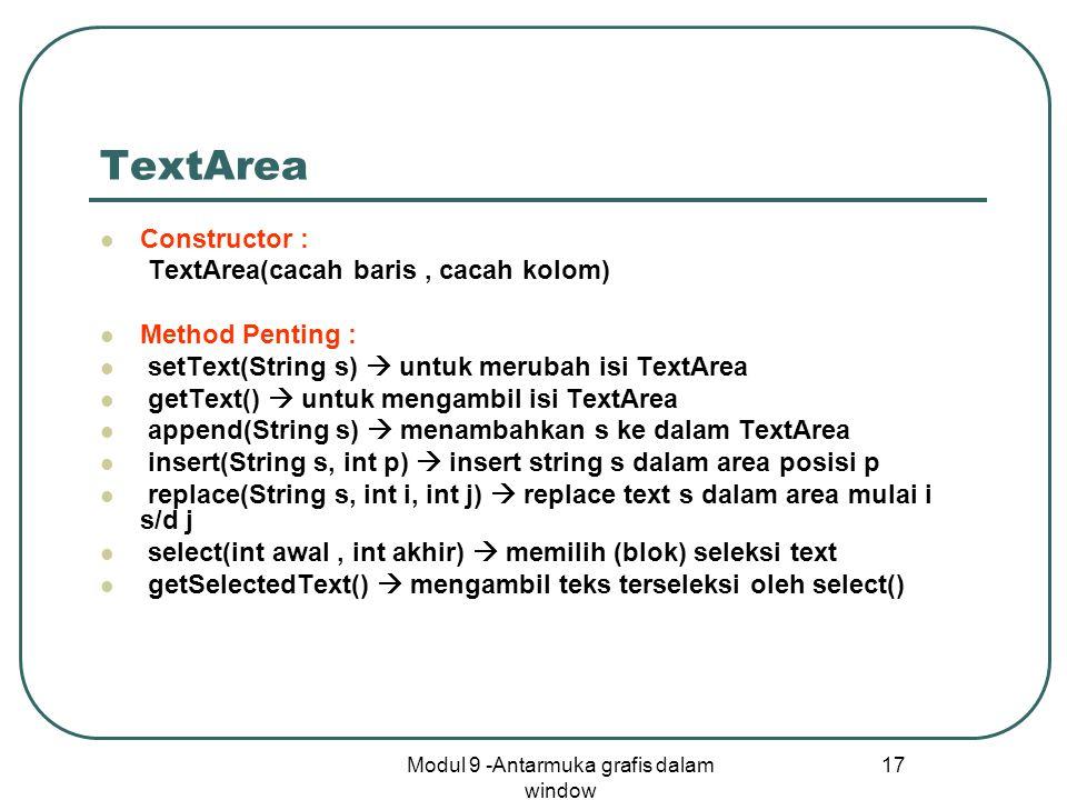 Modul 9 -Antarmuka grafis dalam window 17 TextArea Constructor : TextArea(cacah baris, cacah kolom) Method Penting : setText(String s)  untuk merubah isi TextArea getText()  untuk mengambil isi TextArea append(String s)  menambahkan s ke dalam TextArea insert(String s, int p)  insert string s dalam area posisi p replace(String s, int i, int j)  replace text s dalam area mulai i s/d j select(int awal, int akhir)  memilih (blok) seleksi text getSelectedText()  mengambil teks terseleksi oleh select()
