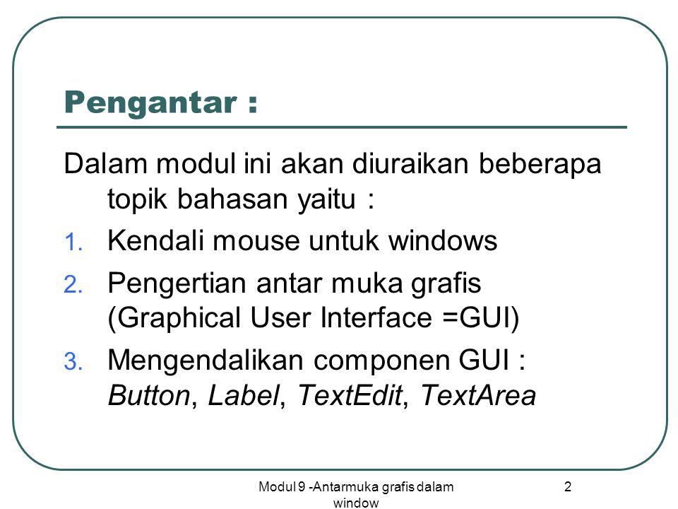 Modul 9 -Antarmuka grafis dalam window 13 Komponen Label Komponen Label : Constructor Label (String lbl) : mendefinisikan Label dengan label lbl Method : setText(String lbl) : untuk mengganti label dari Label getText() : untuk mendapatkan label dari suatu Label Contoh : akan dibuat program mengendallikan efek tombol untuk membesarkan dan mengecilkan tulisan pada Label merubah ukuran label (besar, kecil) diatur dengan efek klik tombol Mula-mulaklik besarkanklik kecilkan