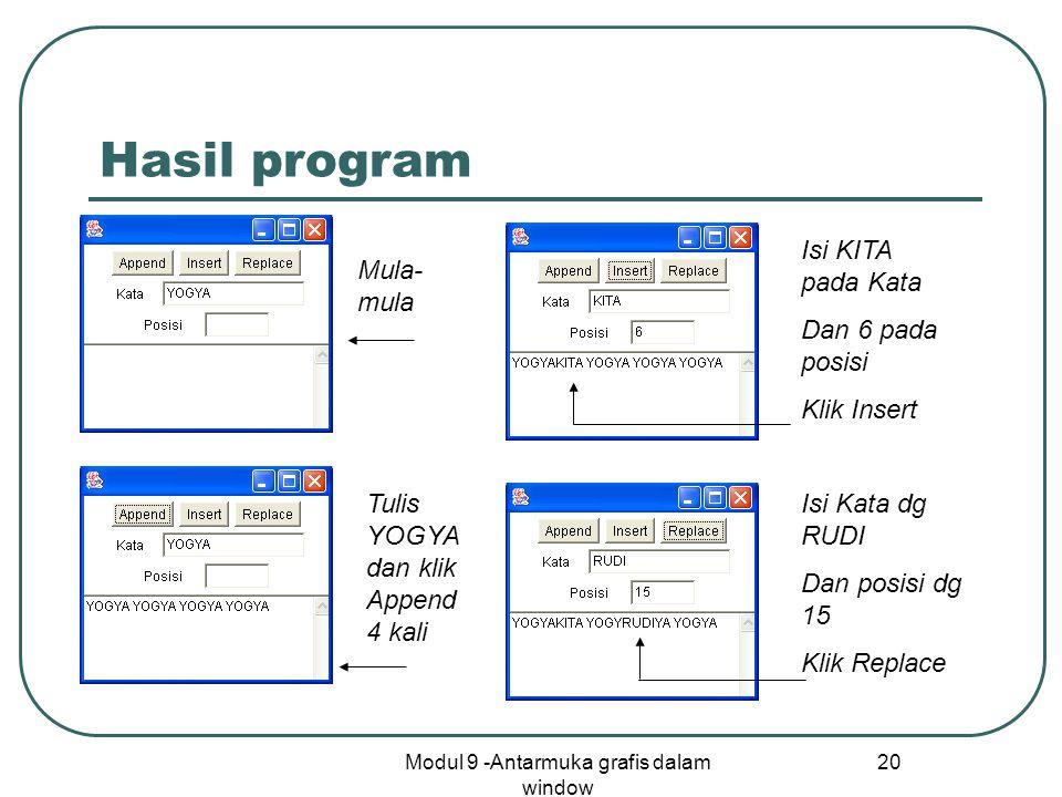 Modul 9 -Antarmuka grafis dalam window 20 Hasil program Mula- mula Tulis YOGYA dan klik Append 4 kali Isi KITA pada Kata Dan 6 pada posisi Klik Insert Isi Kata dg RUDI Dan posisi dg 15 Klik Replace