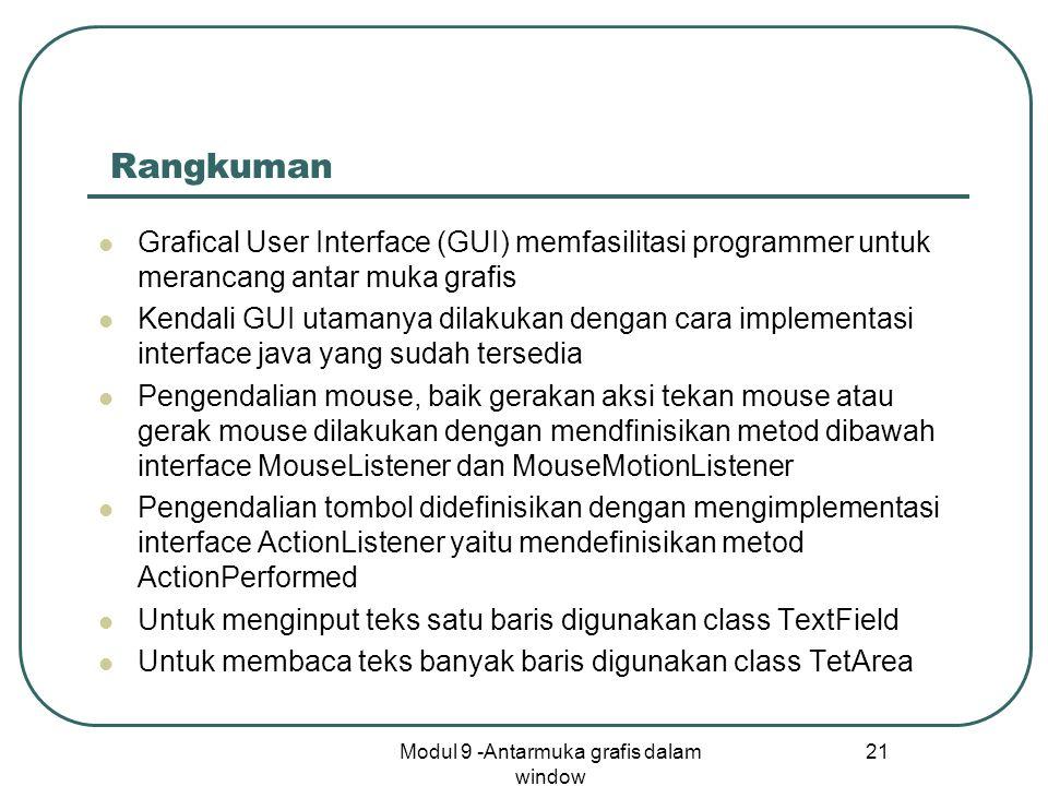Modul 9 -Antarmuka grafis dalam window 21 Rangkuman Grafical User Interface (GUI) memfasilitasi programmer untuk merancang antar muka grafis Kendali GUI utamanya dilakukan dengan cara implementasi interface java yang sudah tersedia Pengendalian mouse, baik gerakan aksi tekan mouse atau gerak mouse dilakukan dengan mendfinisikan metod dibawah interface MouseListener dan MouseMotionListener Pengendalian tombol didefinisikan dengan mengimplementasi interface ActionListener yaitu mendefinisikan metod ActionPerformed Untuk menginput teks satu baris digunakan class TextField Untuk membaca teks banyak baris digunakan class TetArea