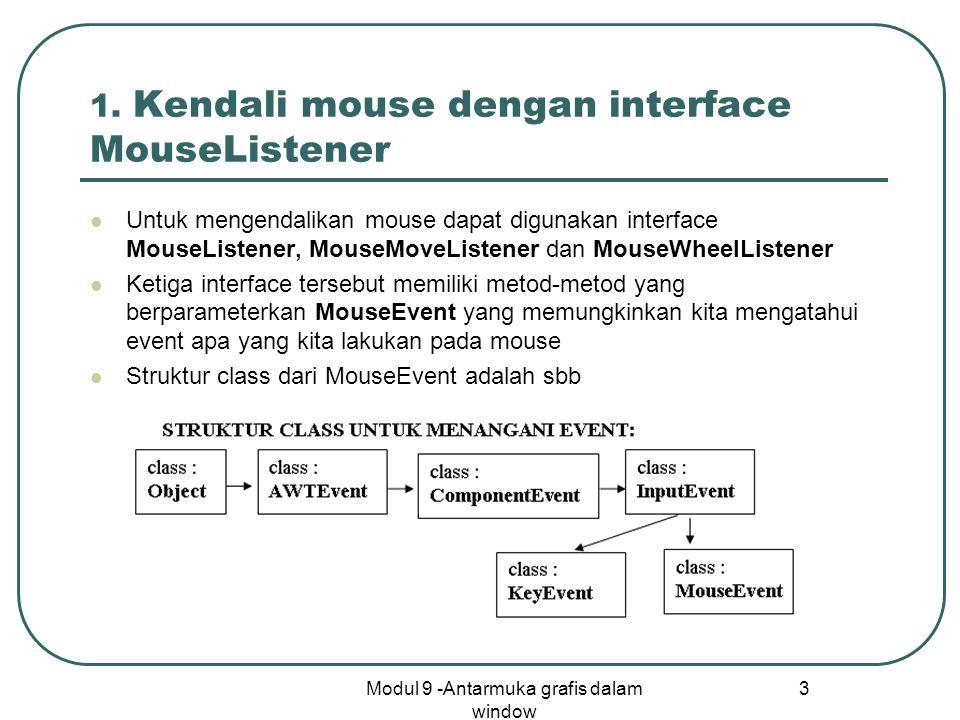 Modul 9 -Antarmuka grafis dalam window 3 1. Kendali mouse dengan interface MouseListener Untuk mengendalikan mouse dapat digunakan interface MouseList