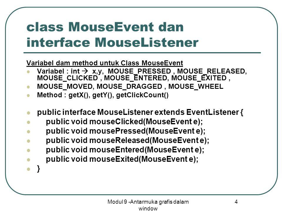 Modul 9 -Antarmuka grafis dalam window 4 class MouseEvent dan interface MouseListener Variabel dam method untuk Class MouseEvent Variabel : int  x,y, MOUSE_PRESSED, MOUSE_RELEASED, MOUSE_CLICKED, MOUSE_ENTERED, MOUSE_EXITED, MOUSE_MOVED, MOUSE_DRAGGED, MOUSE_WHEEL Method : getX(), getY(), getClickCount() public interface MouseListener extends EventListener { public void mouseClicked(MouseEvent e); public void mousePressed(MouseEvent e); public void mouseReleased(MouseEvent e); public void mouseEntered(MouseEvent e); public void mouseExited(MouseEvent e); }