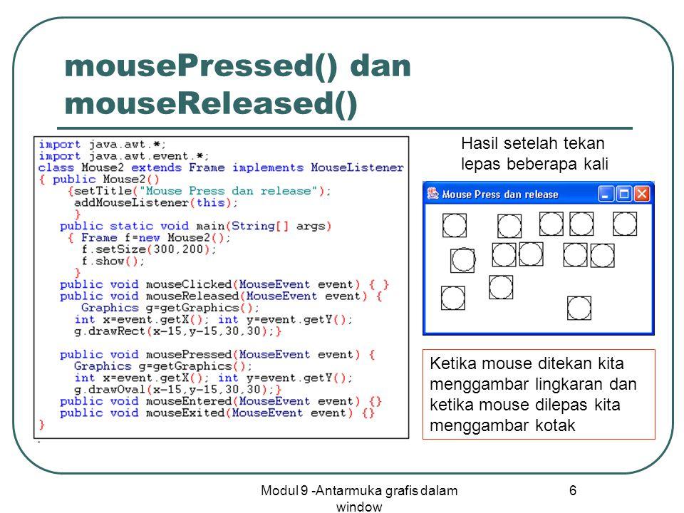 Modul 9 -Antarmuka grafis dalam window 6 mousePressed() dan mouseReleased() Ketika mouse ditekan kita menggambar lingkaran dan ketika mouse dilepas kita menggambar kotak Hasil setelah tekan lepas beberapa kali