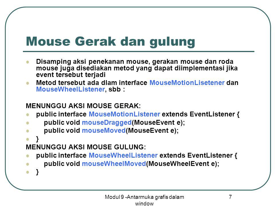 Modul 9 -Antarmuka grafis dalam window 7 Mouse Gerak dan gulung Disamping aksi penekanan mouse, gerakan mouse dan roda mouse juga disediakan metod yang dapat diimplementasi jika event tersebut terjadi Metod tersebut ada dlam interface MouseMotionLisetener dan MouseWheelListener, sbb : MENUNGGU AKSI MOUSE GERAK: public interface MouseMotionListener extends EventListener { public void mouseDragged(MouseEvent e); public void mouseMoved(MouseEvent e); } MENUNGGU AKSI MOUSE GULUNG: public interface MouseWheelListener extends EventListener { public void mouseWheelMoved(MouseWheelEvent e); }