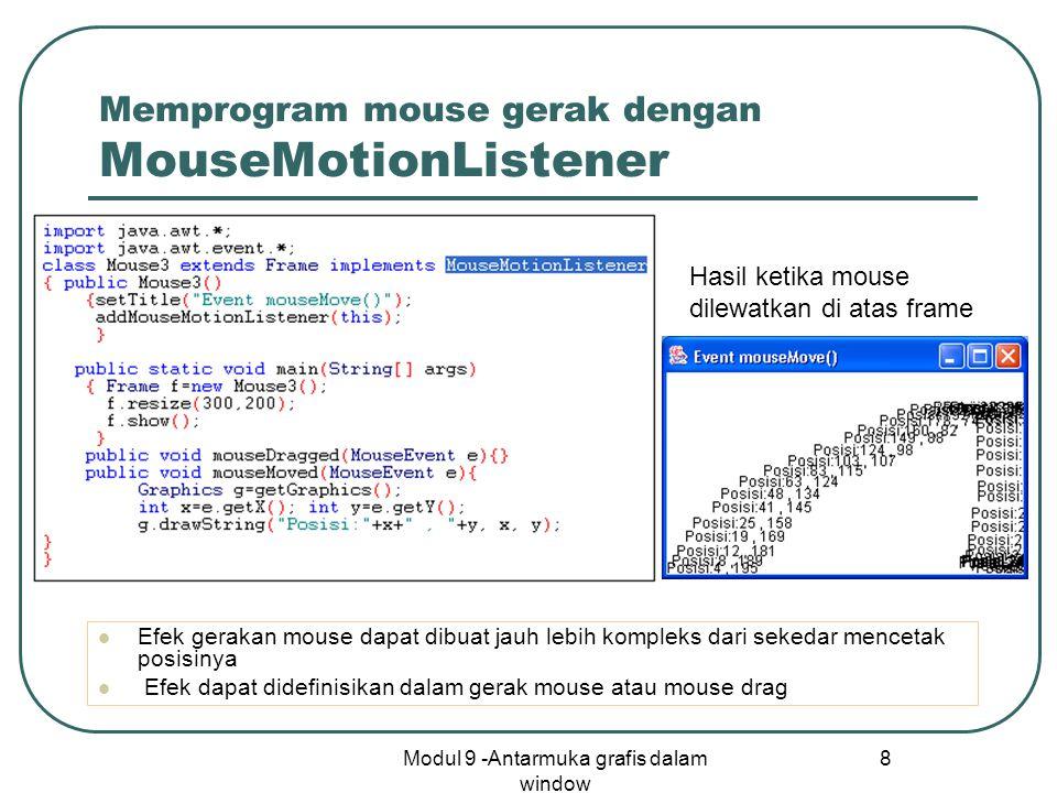 Modul 9 -Antarmuka grafis dalam window 8 Memprogram mouse gerak dengan MouseMotionListener Efek gerakan mouse dapat dibuat jauh lebih kompleks dari sekedar mencetak posisinya Efek dapat didefinisikan dalam gerak mouse atau mouse drag Hasil ketika mouse dilewatkan di atas frame