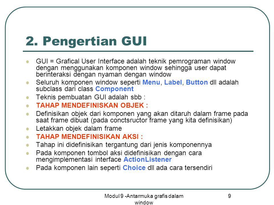 Modul 9 -Antarmuka grafis dalam window 9 2. Pengertian GUI GUI = Grafical User Interface adalah teknik pemrograman window dengan menggunakan komponen