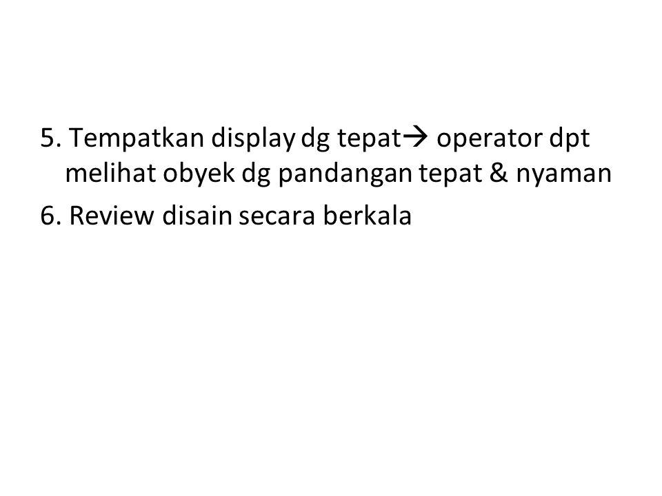5.Tempatkan display dg tepat  operator dpt melihat obyek dg pandangan tepat & nyaman 6.