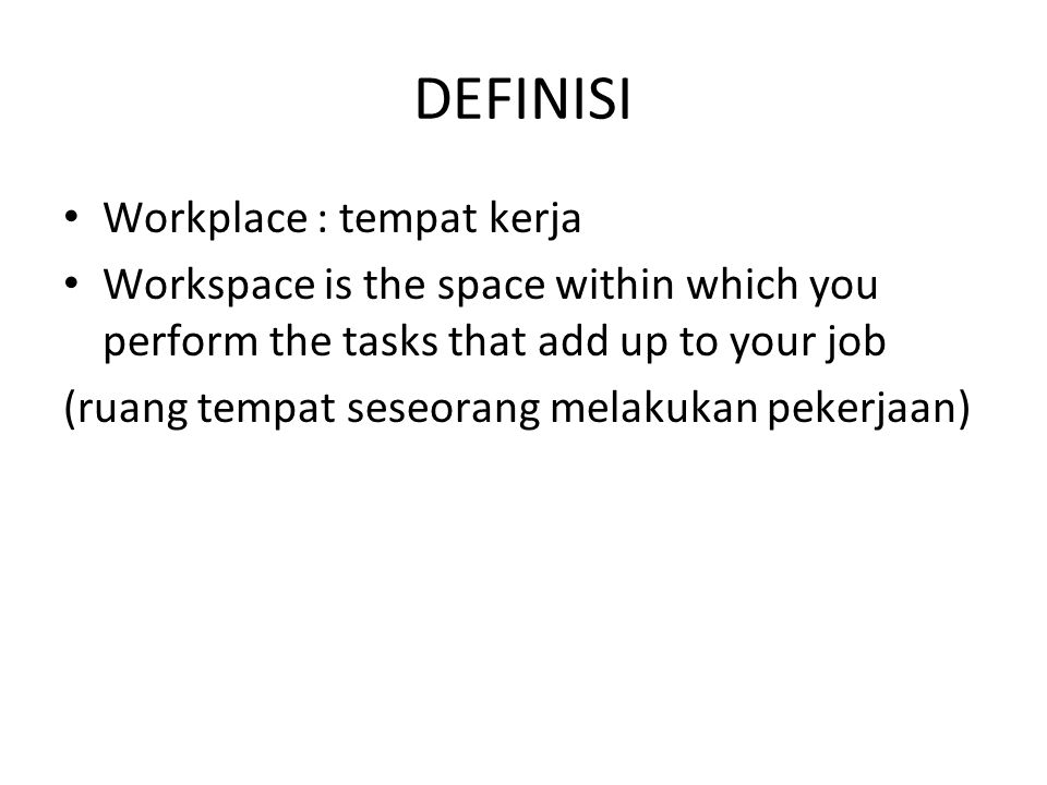 DEFINISI Workplace : tempat kerja Workspace is the space within which you perform the tasks that add up to your job (ruang tempat seseorang melakukan