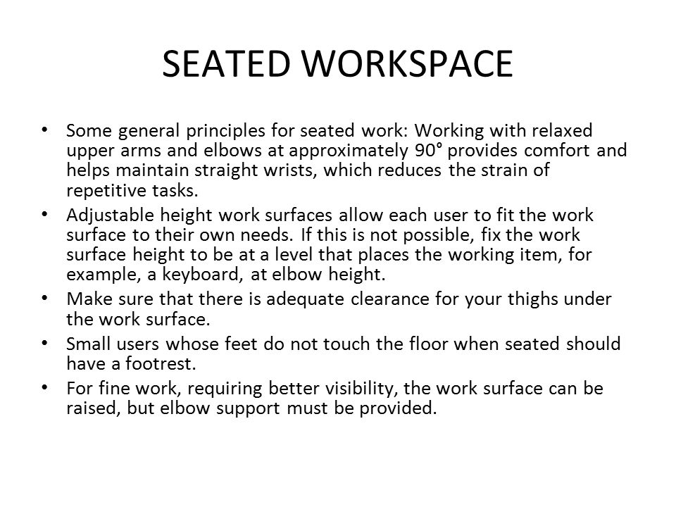 SEATED WORKSPACE Some general principles for seated work: Working with relaxed upper arms and elbows at approximately 90° provides comfort and helps m