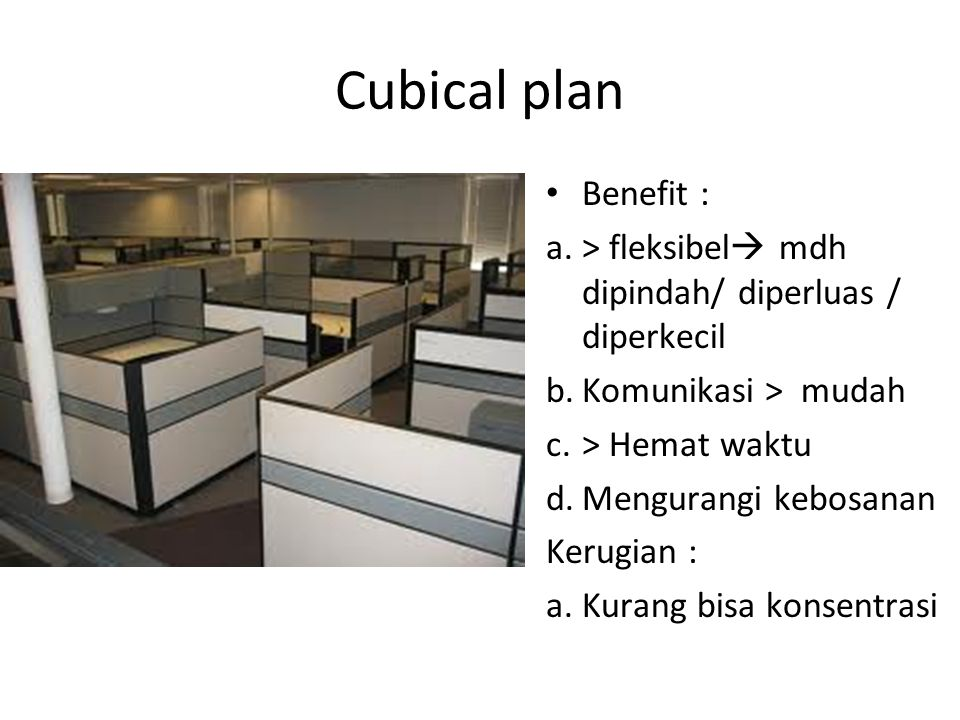 Cubical plan Benefit : a.> fleksibel  mdh dipindah/ diperluas / diperkecil b.Komunikasi > mudah c.> Hemat waktu d.Mengurangi kebosanan Kerugian : a.