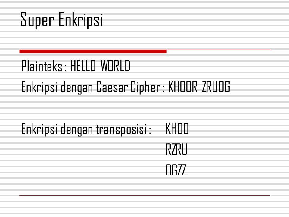 Plainteks : HELLO WORLD Enkripsi dengan Caesar Cipher : KHOOR ZRUOG Enkripsi dengan transposisi : KHOO RZRU OGZZ Super Enkripsi