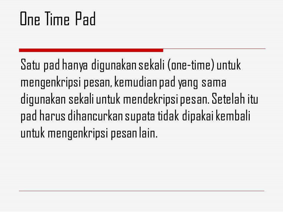 Satu pad hanya digunakan sekali (one-time) untuk mengenkripsi pesan, kemudian pad yang sama digunakan sekali untuk mendekripsi pesan. Setelah itu pad