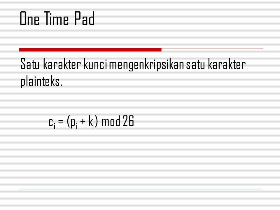 Satu karakter kunci mengenkripsikan satu karakter plainteks. c i = (p i + k i ) mod 26 One Time Pad
