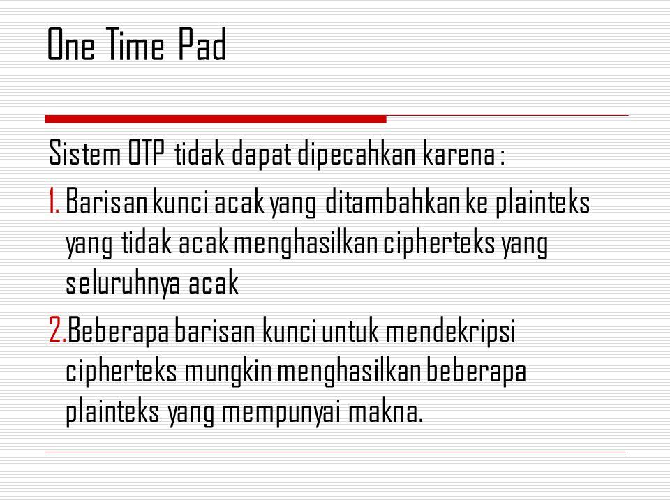 Sistem OTP tidak dapat dipecahkan karena : 1.Barisan kunci acak yang ditambahkan ke plainteks yang tidak acak menghasilkan cipherteks yang seluruhnya
