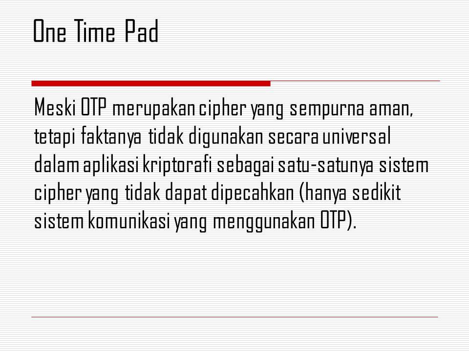 Meski OTP merupakan cipher yang sempurna aman, tetapi faktanya tidak digunakan secara universal dalam aplikasi kriptorafi sebagai satu-satunya sistem