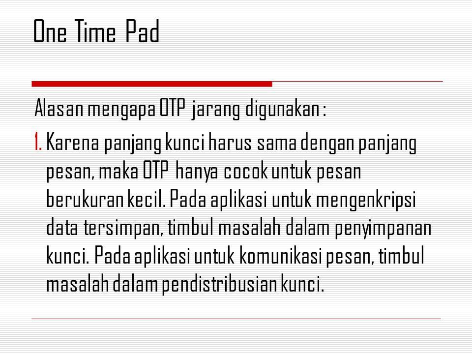 Alasan mengapa OTP jarang digunakan : 1.Karena panjang kunci harus sama dengan panjang pesan, maka OTP hanya cocok untuk pesan berukuran kecil. Pada a